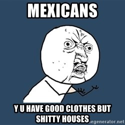 Y U No - Mexicans Y U have good clothes but shitty houses