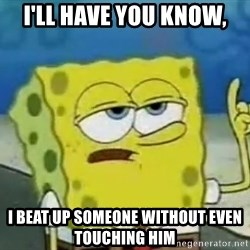 Tough Spongebob - I'll have you know, I beat up someone without even touching him