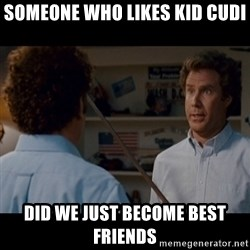 Step Brothers Best friends - Someone whO likes kid cudi Did we Just become best friends