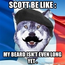 Monsieur Le Courage Wolf - SCOTT BE LIKE : MY BEARD ISN'T EVEN LONG YET .