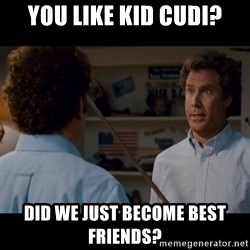 Step Brothers Best friends - You like kid cudi? Did we just become best friends?