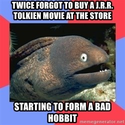 Bad Joke Eels - Twice forgot to buy a J.R.R. Tolkien movie at the store Starting to form a bad hobbit