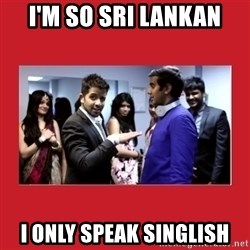 i'm so sri lankan - I'm so sri lankan i only speak singlish