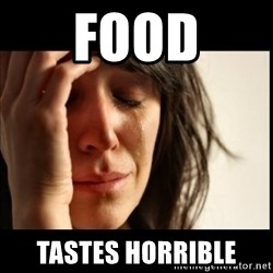 First World Problems - Food tastes horrible