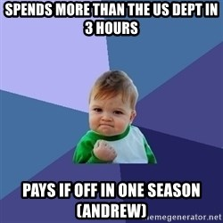Success Kid - Spends more than the us dept in 3 hours pays if off in one season (andrew)