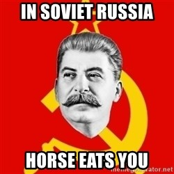 Stalin Says - in soviet russia horse eats you