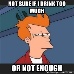 Futurama  - Not sure if I drink too much or not enough