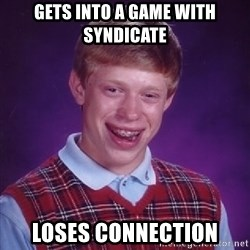 Bad Luck Brian - gets into a game with syndicate loses connection