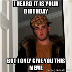 Scumbag Steve - I heard it is your birthday but i only give you this meme