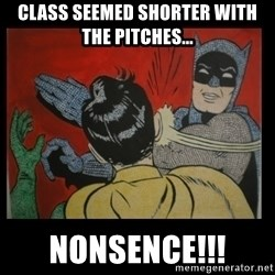 Batman Slappp - Class seemed shorter with the pitches... nonsence!!!