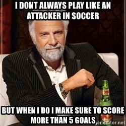 The Most Interesting Man In The World - i dont always play like an attacker in soccer  but when i do i make sure to score more than 5 goals