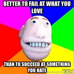 Earnestly Optimistic Advice Puppet - better to fail at what you love than to succeed at something you hate