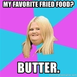 Fat Girl - My favorite fried food? Butter.