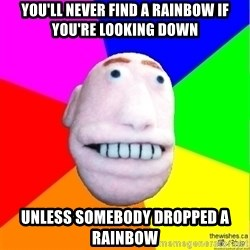 Earnestly Optimistic Advice Puppet - You'll never find a rainbow if you're looking down unless Somebody dropped a rainbow