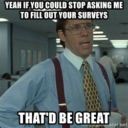 Yeah that'd be great... - yeah if you could stop asking me to fill out your surveys that'd be great