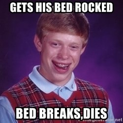 Bad Luck Brian - gets his bed rocked  bed breaks,dies