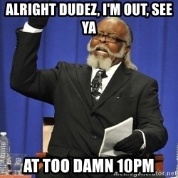 Rent Is Too Damn High - alright dudez, I'm out, see ya at TOO DAMN 10pm