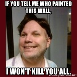 Free Speech Whatley - IF YOU TELL ME WHO PAINTED THIS WALL, I WON'T KILL YOU ALL.