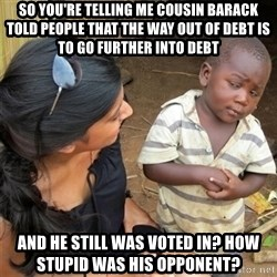 So You're Telling me - So you're telling me cousin Barack told people that the way out of debt is to go further into debt and he still was voted in? How stupid was his opponent?