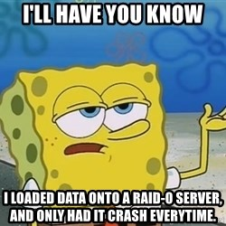 I'll have you know Spongebob - I'll have you know  I loaded data onto a Raid-0 server, and only had it crash everytime.
