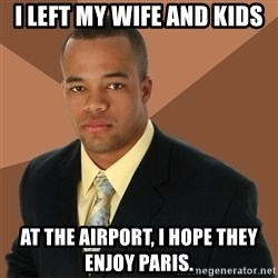 Successful Black Man - i left my wife and kids at the airport, i hope they enjoy paris.