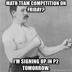 Manly man - Math Team Competition on friday? I'm signing up in p2 tomorrow.