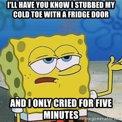 I'll have you know Spongebob - I'll have you know i stubbed my cold toe with a fridge door and i only cried for five minutes