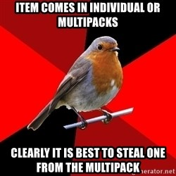 Retail Robin - ITEM COMES IN INDIVIDUAL OR MULTIPACKS CLEARLY IT IS BEST TO STEAL ONE FROM THE MULTIPACK