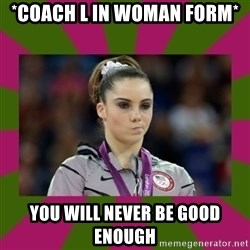Kayla Maroney - *COACH L IN WOMAN FORM* YOU WILL NEVER BE GOOD ENOUGH