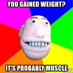 Earnestly Optimistic Advice Puppet - You gained weight? It's probably muscle