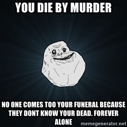 Forever Alone - YOU DIE BY MURDER NO ONE COMES TOO YOUR FUNERAL BECAUSE THEY DONT KNOW YOUR DEAD. FOREVER ALONE