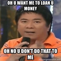 willie revillame you dont do that to me - OH U WANT ME TO LOAN U MONEY OH NO U DON'T DO THAT TO ME
