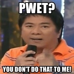 willie revillame you dont do that to me - Pwet? You don't do that to me!