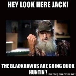 Si Duck Dynasty - hey look here Jack! The blackhawks are going duck huntin'!