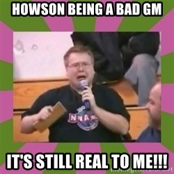 It's still real to me dammit - HOwson being a bad GM It's still real to me!!!