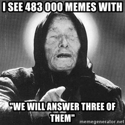 "vanga - I see 483 000 memes with  ""we will answer three of them"""