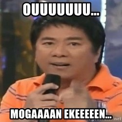 willie revillame you dont do that to me - OUUUUUUU... MOGAAAAN EKEEEEEN...