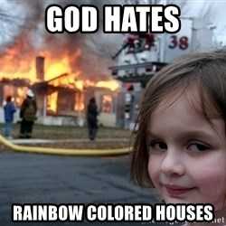 Disaster Girl - god hates rainbow colored houses