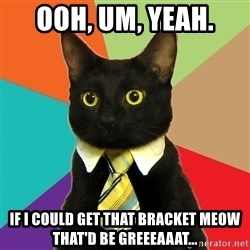 Business Cat - Ooh, um, yeah. If I could Get that bracket meow that'd be greeeaaat...