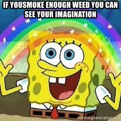 Imagination - if yousmoke enough weed you can see your imagination