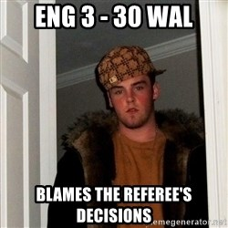 Scumbag Steve - Eng 3 - 30 wal blames the referee's decisions
