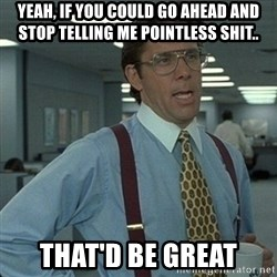 Yeah that'd be great... - yeah, if you could go ahead and stop telling me pointless shit.. That'd be great