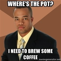 Successful Black Man - where's the pot? i need to brew some coffee