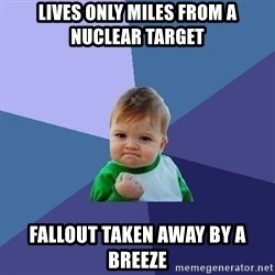 Success Kid - Lives only miles from a nuclear target Fallout taken away by a breeze