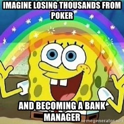 Imagination - IMAGINE LOSING THOUSANDS FROM POKER AND BECOMING A BANK MANAGER