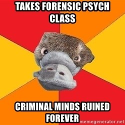 Psychology Student Platypus - Takes forensic psych class criminal minds ruined forever