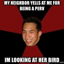 Awkward Asian Creeper - my neighbor yells at me for being a perv im looking at her bird