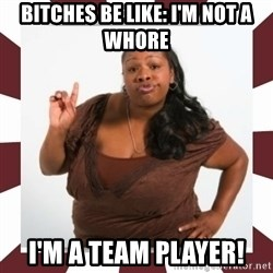 Sassy Black Woman - BITCHES BE LIKE: i'M NOT A WHORE i'M A TEAM PLAYER!