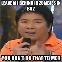 willie revillame you dont do that to me - LEAVE ME BEHIND IN ZOMBIES IN BO2 YOU DON'T DO THAT TO ME!!