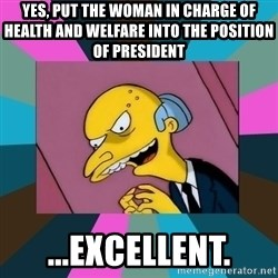 Mr. Burns - yes, put the woman in charge of health and welfare into the position of president ...excellent.